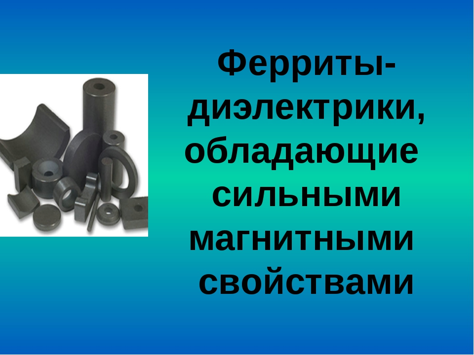 Ферриты- диэлектрики, обладающие сильными магнитными свойствами