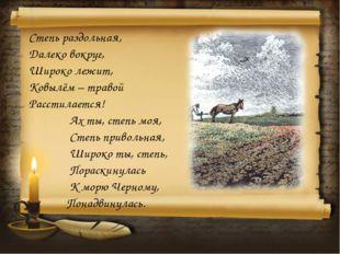 Степь раздольная, Далеко вокруг, Широко лежит, Ковылём – травой Расстилается!