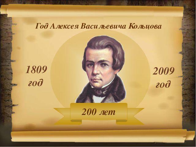 Год Алексея Васильевича Кольцова 1809 год 2009 год 200 лет