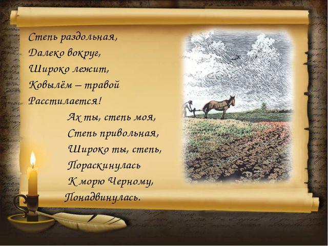 Степь раздольная, Далеко вокруг, Широко лежит, Ковылём – травой Расстилается!...