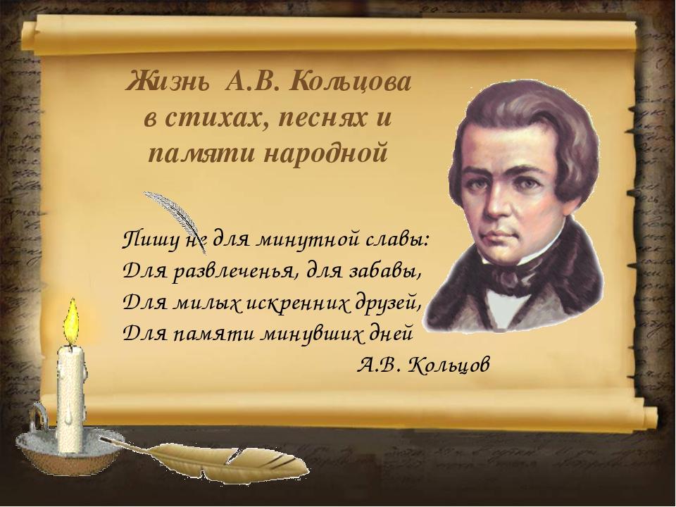 Жизнь А.В. Кольцова в стихах, песнях и памяти народной Пишу не для минутной с...