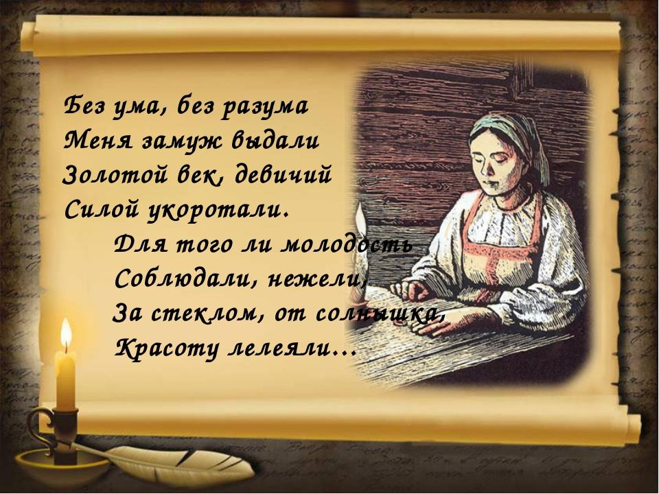 Без ума, без разума Меня замуж выдали Золотой век, девичий Силой укоротали. Д...