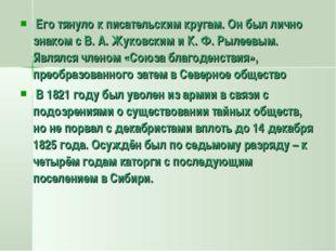 Его тянуло к писательским кругам. Он был лично знаком с В. А. Жуковским и К.