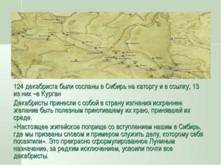124 декабриста были сосланы в Сибирь на каторгу и в ссылку, 13 из них –в Кург