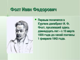 Фохт Иван Федорович Первым поселился в Кургане декабрист И. Ф. Фохт, проживши