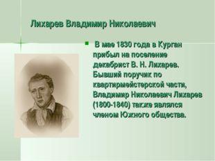 Лихарев Владимир Николаевич В мае 1830 года в Курган прибыл на поселение дек