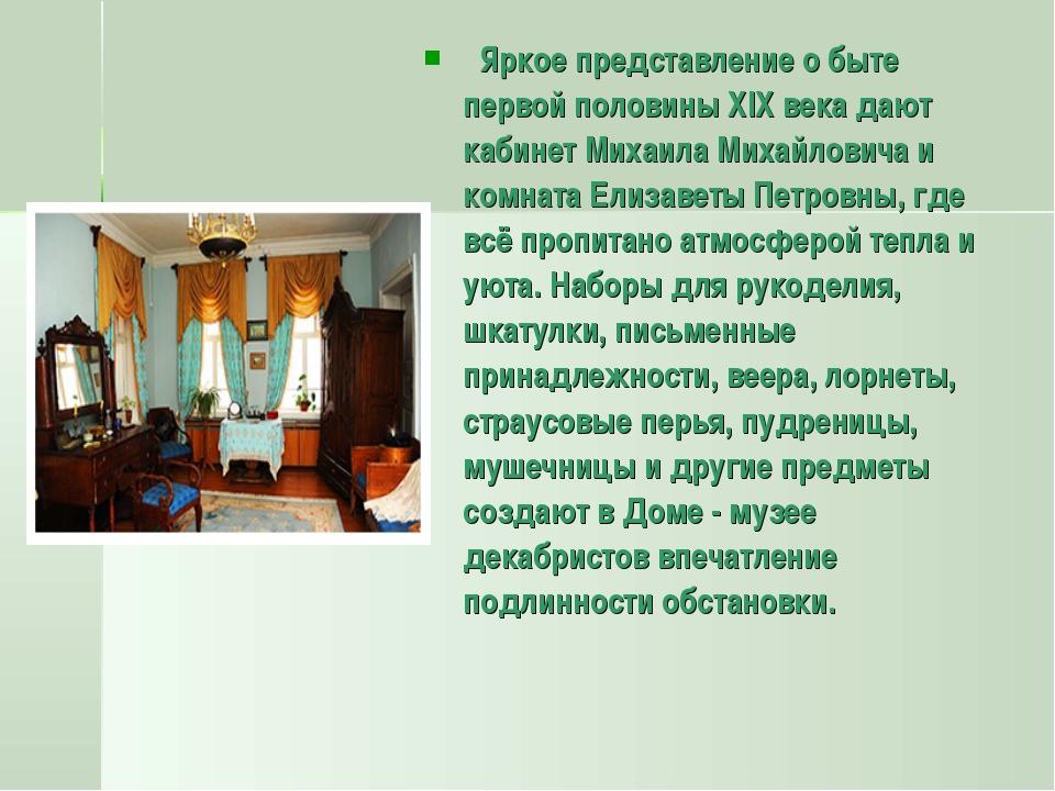 Яркое представление о быте первой половины XIX века дают кабинет Михаила Ми...