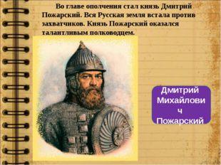 Во главе ополчения стал князь Дмитрий Пожарский. Вся Русская земля встала про