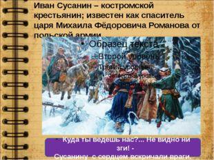 Иван Сусанин – костромской крестьянин; известен как спаситель царя Михаила Фё