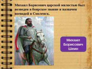 Михаил Борисович царской милостью был возведен в боярское звание и назначен в