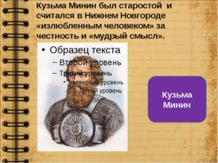 Кузьма Минин был старостой и считался в Нижнем Новгороде «излюбленным человек