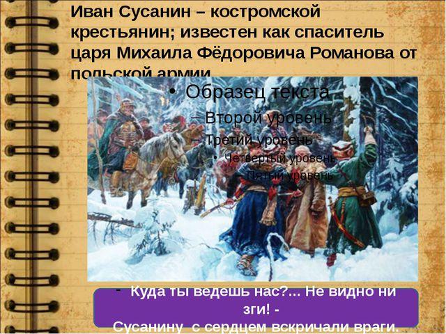 Иван Сусанин – костромской крестьянин; известен как спаситель царя Михаила Фё...