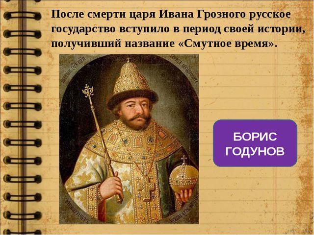 После смерти царя Ивана Грозного русское государство вступило в период своей...