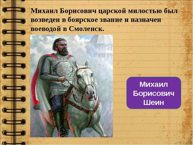 Михаил Борисович царской милостью был возведен в боярское звание и назначен в...