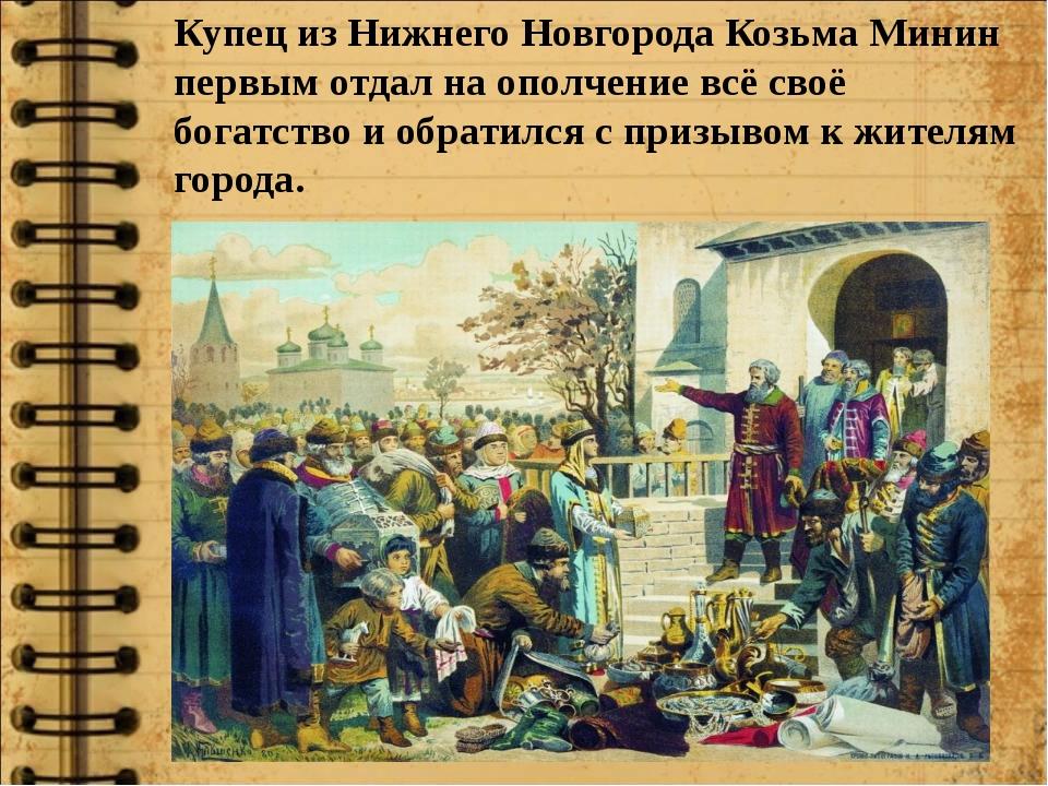 Купец из Нижнего Новгорода Козьма Минин первым отдал на ополчение всё своё бо...