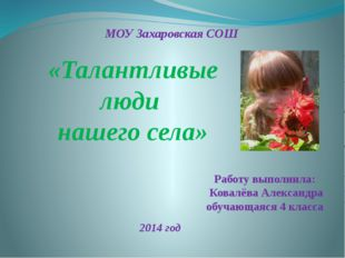 «Талантливые люди нашего села» МОУ Захаровская СОШ Работу выполнила: Ковалёва