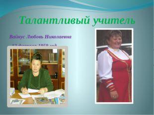Талантливый учитель Вайкус Любовь Николаевна 12 февраля 1959 год