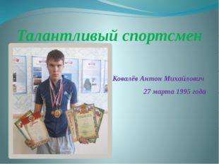 Талантливый спортсмен Ковалёв Антон Михайлович  27 марта 1995 года