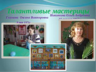 Талантливые мастерицы Глазкова Оксана Викторовна 9 мая 1971г Никитина Ольга А