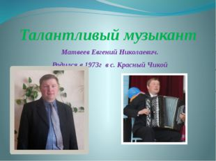 Талантливый музыкант Матвеев Евгений Николаевич. Родился в 1973г в с. Красный