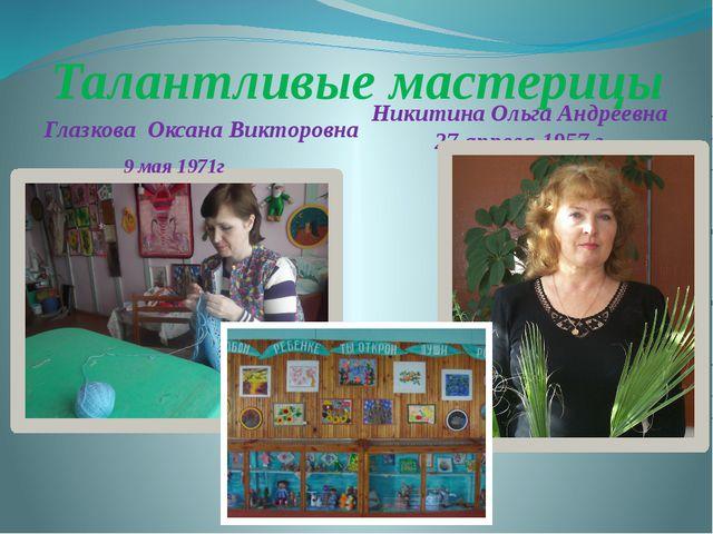 Талантливые мастерицы Глазкова Оксана Викторовна 9 мая 1971г Никитина Ольга А...