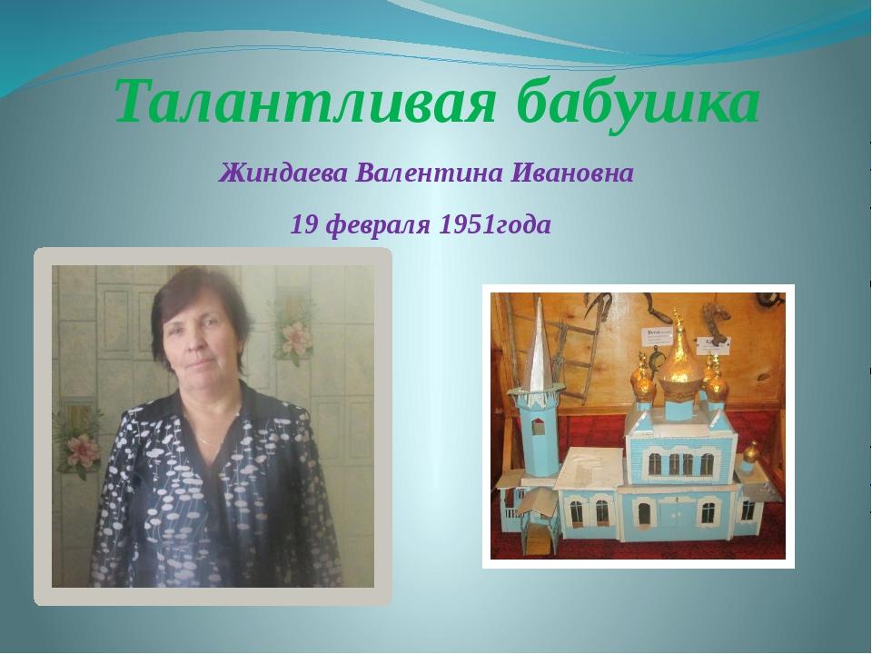 Талантливая бабушка Жиндаева Валентина Ивановна 19 февраля 1951года