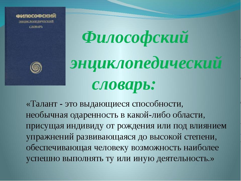 Философский энциклопедический словарь: «Талант - это выдающиеся способности,...
