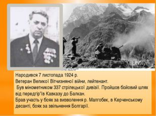 Народився 7 листопада 1924 р. Ветеран Великої Вітчизняної війни, лейтенант. Б