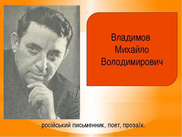 Владимов Михайло Володимирович російський письменник, поет, прозаїк.