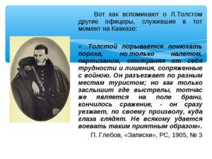 Вот как вспоминают о Л.Толстом другие офицеры, служившие в тот момент на Кав