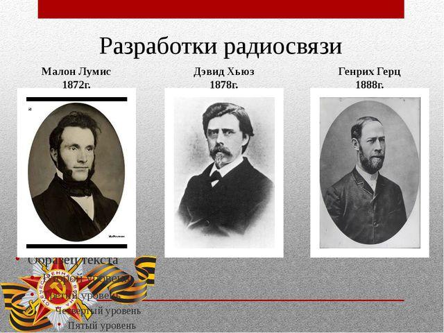 Разработки радиосвязи Малон Лумис 1872г. Генрих Герц 1888г. Дэвид Хьюз 1878г.