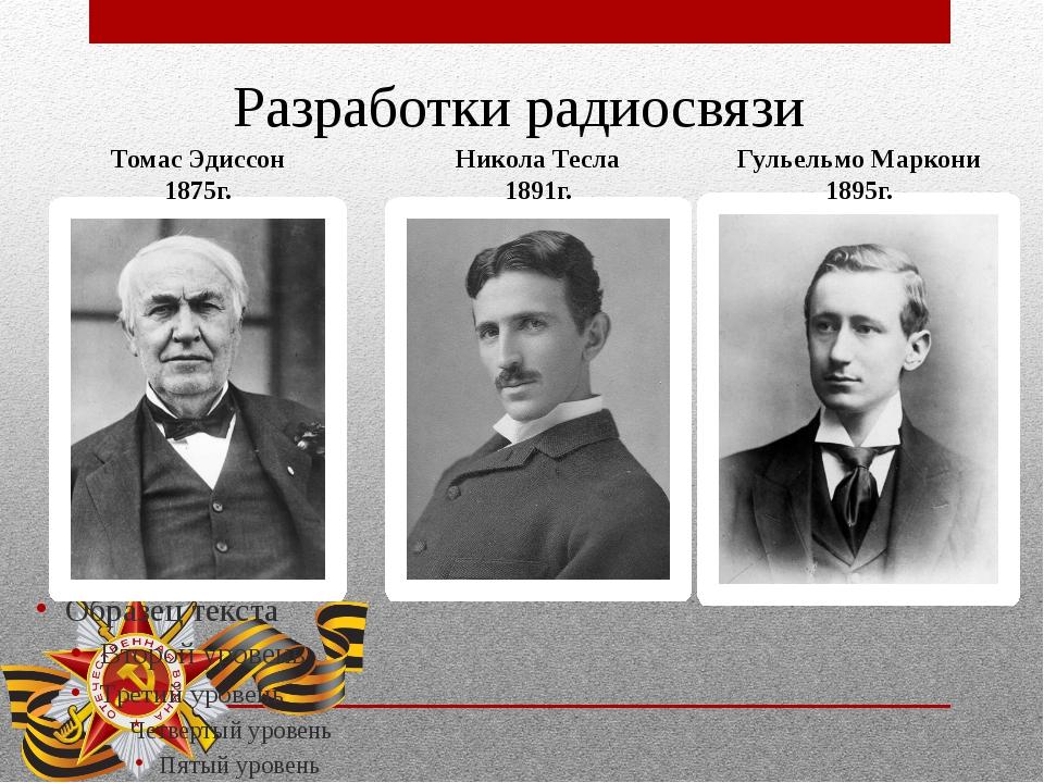 Разработки радиосвязи Томас Эдиссон 1875г. Никола Тесла 1891г. Гульельмо Марк...