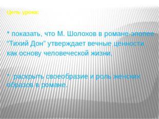 """Цель урока: * показать, что М. Шолохов в романе-эпопее """"Тихий Дон"""" утверждает"""