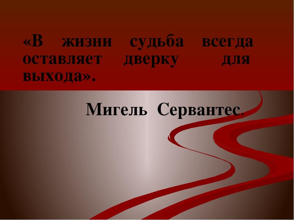 «В жизни судьба всегда оставляет дверку для выхода». Мигель Сервантес.