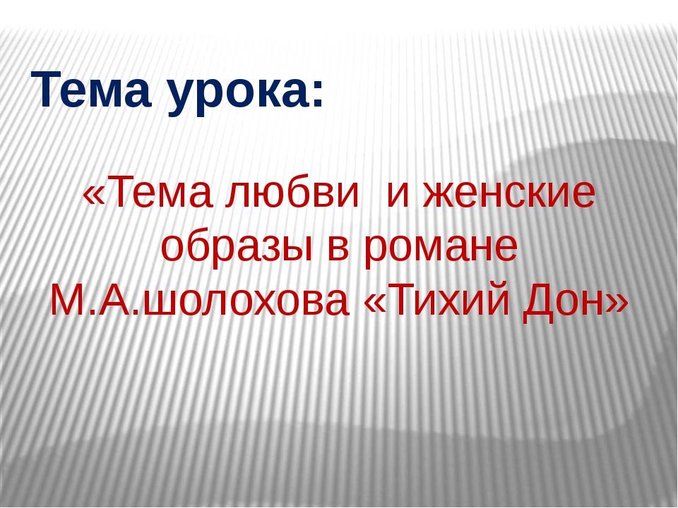 Тема урока: «Тема любви и женские образы в романе М.А.шолохова «Тихий Дон»