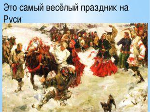 Это самый весёлый праздник на Руси