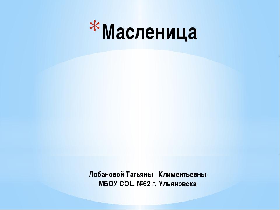 Масленица Лобановой Татьяны Климентьевны МБОУ СОШ №62 г. Ульяновска