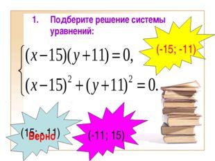 Подберите решение системы уравнений: (15; - 11) Верно (-11; 15) (-15; -11)