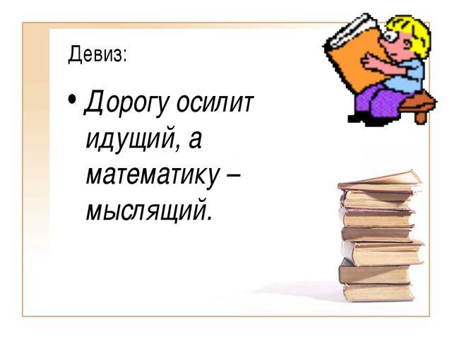 Девиз: Дорогу осилит идущий, а математику – мыслящий.