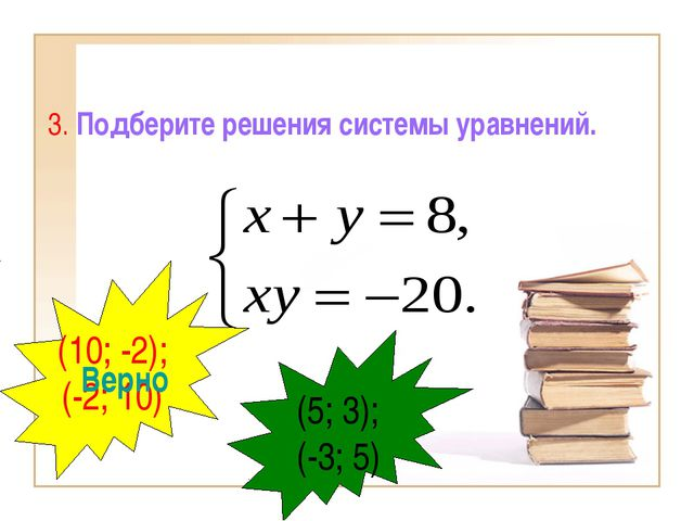 3. Подберите решения системы уравнений. (10; -2); (-2; 10) (5; 3); (-3; 5) Ве...