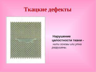 Ткацкие дефекты Нарушение целостности ткани - нити основы или утка разрушены.