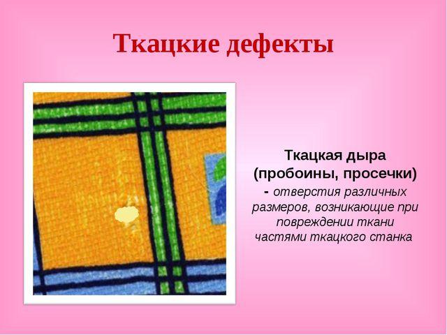 Ткацкие дефекты Ткацкая дыра (пробоины, просечки) - отверстия различных разме...