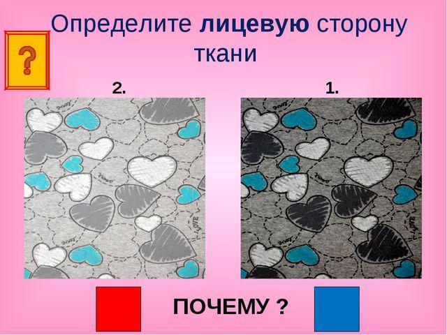 Определите лицевую сторону ткани ПОЧЕМУ ? 2. 1.