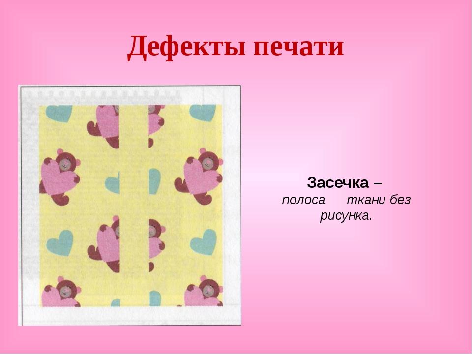 Дефекты печати Засечка – полоса ткани без рисунка.