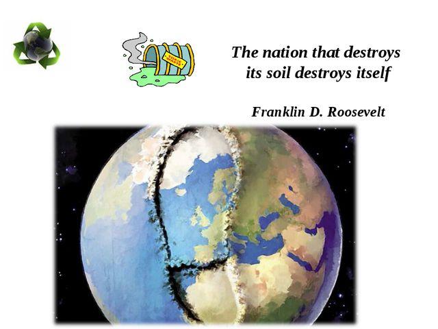 The nation that destroys its soil destroys itself Franklin D. Roosevelt