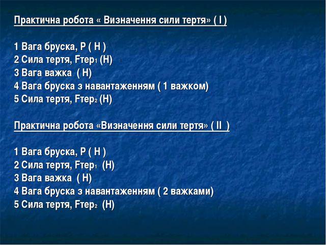 Практична робота « Визначення сили тертя» ( І ) 1 Вага бруска, Р ( Н ) 2 Сила...
