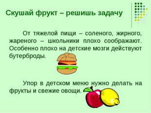 Скушай фрукт – решишь задачу От тяжелой пищи – соленого, жирного, жареного –