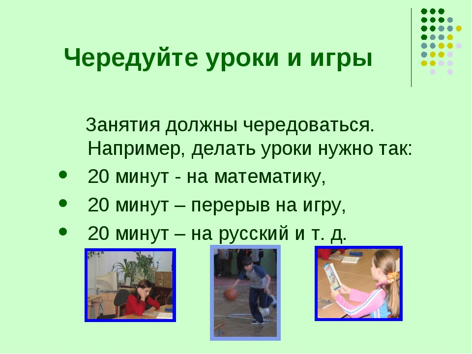 Чередуйте уроки и игры Занятия должны чередоваться. Например, делать уроки ну...