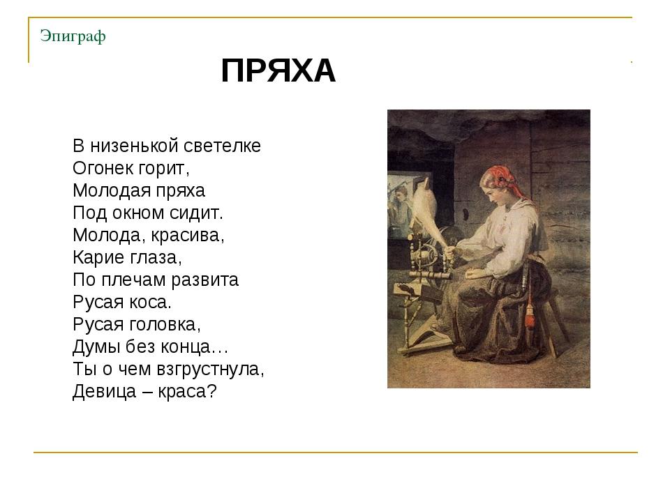 Эпиграф ПРЯХА В низенькой светелке Огонек горит, Молодая пряха Под окном сиди...