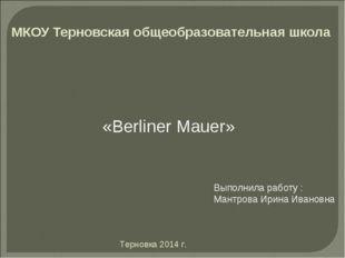 МКОУ Терновская общеобразовательная школа «Berliner Mauer» Выполнила работу :